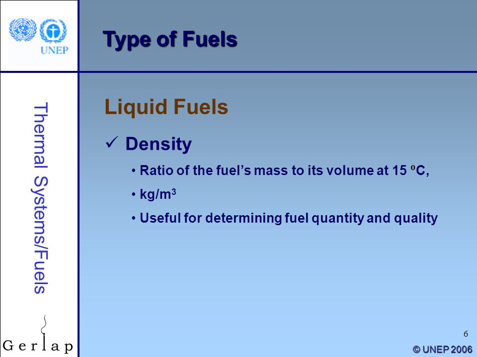 6 © UNEP 2006 Type of Fuels Liquid Fuels Thermal Systems/Fuels Density Ratio of the fuel's mass to its volume at 15 o C, kg/m 3 Useful for determining