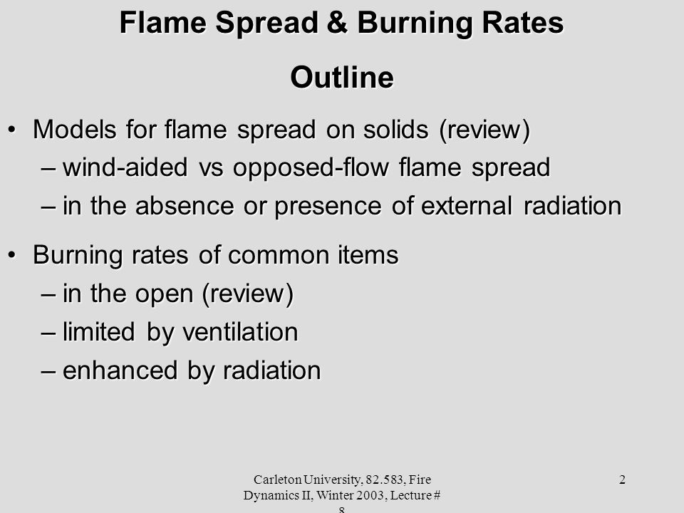 Carleton University, 82.583, Fire Dynamics II, Winter 2003, Lecture # 8 2 Flame Spread & Burning Rates Outline Models for flame spread on solids (review)Models for flame spread on solids (review) –wind-aided vs opposed-flow flame spread –in the absence or presence of external radiation Burning rates of common itemsBurning rates of common items –in the open (review) –limited by ventilation –enhanced by radiation