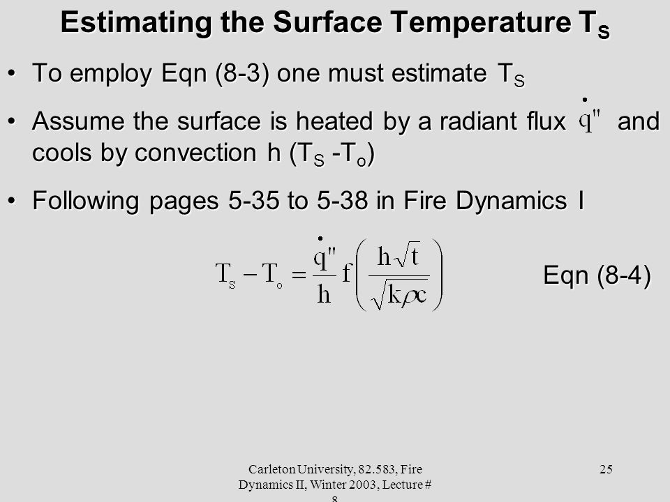 Carleton University, 82.583, Fire Dynamics II, Winter 2003, Lecture # 8 25 Estimating the Surface Temperature T S To employ Eqn (8-3) one must estimate T STo employ Eqn (8-3) one must estimate T S Assume the surface is heated by a radiant flux and cools by convection h (T S -T o )Assume the surface is heated by a radiant flux and cools by convection h (T S -T o ) Following pages 5-35 to 5-38 in Fire Dynamics IFollowing pages 5-35 to 5-38 in Fire Dynamics I Eqn (8-4)