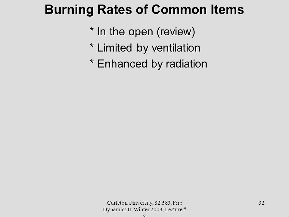 Carleton University, 82.583, Fire Dynamics II, Winter 2003, Lecture # 8 32 Burning Rates of Common Items * In the open (review) * Limited by ventilation * Enhanced by radiation