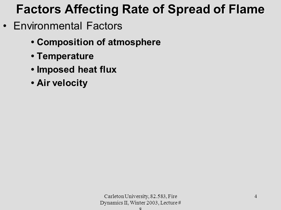 Carleton University, 82.583, Fire Dynamics II, Winter 2003, Lecture # 8 4 Factors Affecting Rate of Spread of Flame Environmental Factors Composition of atmosphere Temperature Imposed heat flux Air velocity