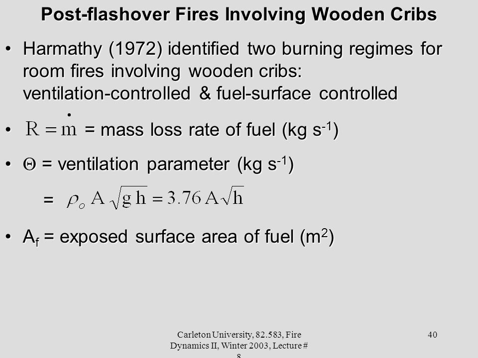 Carleton University, 82.583, Fire Dynamics II, Winter 2003, Lecture # 8 40 Post-flashover Fires Involving Wooden Cribs Harmathy (1972) identified two burning regimes for room fires involving wooden cribs: ventilation-controlled & fuel-surface controlledHarmathy (1972) identified two burning regimes for room fires involving wooden cribs: ventilation-controlled & fuel-surface controlled = mass loss rate of fuel (kg s -1 ) = mass loss rate of fuel (kg s -1 )  = ventilation parameter (kg s -1 )  = ventilation parameter (kg s -1 ) = A f = exposed surface area of fuel (m 2 )A f = exposed surface area of fuel (m 2 )