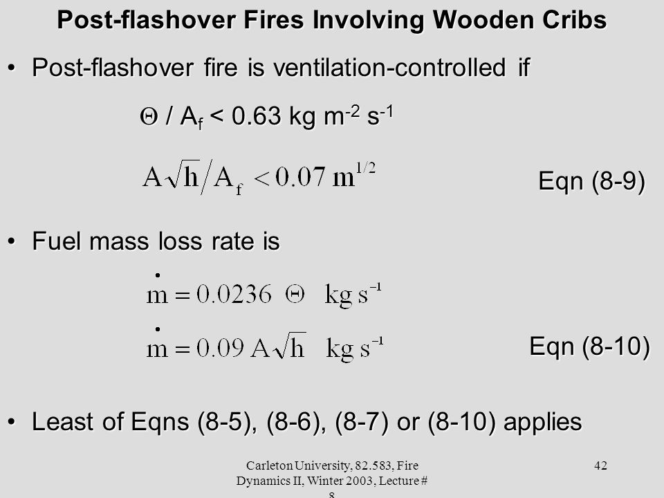 Carleton University, 82.583, Fire Dynamics II, Winter 2003, Lecture # 8 42 Post-flashover Fires Involving Wooden Cribs Post-flashover fire is ventilation-controlled ifPost-flashover fire is ventilation-controlled if  / A f < 0.63 kg m -2 s -1 Eqn (8-9) Fuel mass loss rate isFuel mass loss rate is Eqn (8-10) Eqn (8-10) Least of Eqns (8-5), (8-6), (8-7) or (8-10) appliesLeast of Eqns (8-5), (8-6), (8-7) or (8-10) applies