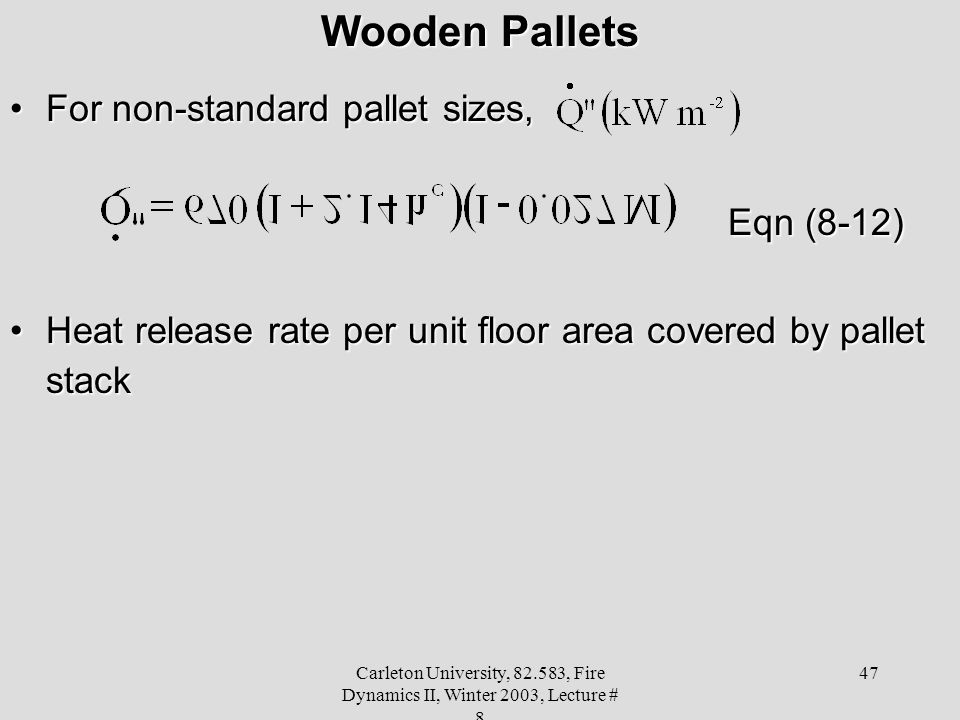 Carleton University, 82.583, Fire Dynamics II, Winter 2003, Lecture # 8 47 Wooden Pallets For non-standard pallet sizes,For non-standard pallet sizes, Eqn (8-12) Heat release rate per unit floor area covered by pallet stackHeat release rate per unit floor area covered by pallet stack