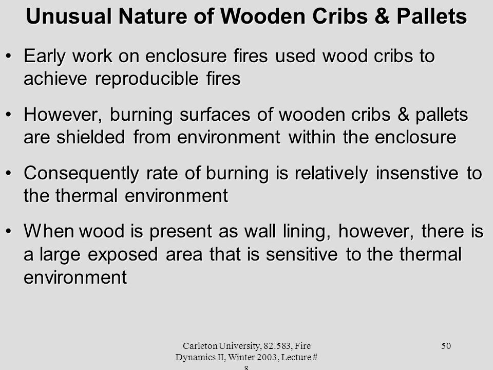 Carleton University, 82.583, Fire Dynamics II, Winter 2003, Lecture # 8 50 Unusual Nature of Wooden Cribs & Pallets Early work on enclosure fires used wood cribs to achieve reproducible firesEarly work on enclosure fires used wood cribs to achieve reproducible fires However, burning surfaces of wooden cribs & pallets are shielded from environment within the enclosureHowever, burning surfaces of wooden cribs & pallets are shielded from environment within the enclosure Consequently rate of burning is relatively insenstive to the thermal environmentConsequently rate of burning is relatively insenstive to the thermal environment When wood is present as wall lining, however, there is a large exposed area that is sensitive to the thermal environmentWhen wood is present as wall lining, however, there is a large exposed area that is sensitive to the thermal environment