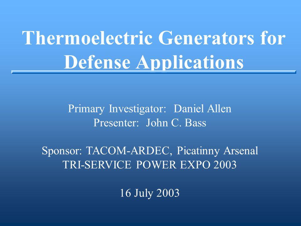 Thermoelectric Generators for Defense Applications Primary Investigator: Daniel Allen Presenter: John C. Bass Sponsor: TACOM-ARDEC, Picatinny Arsenal