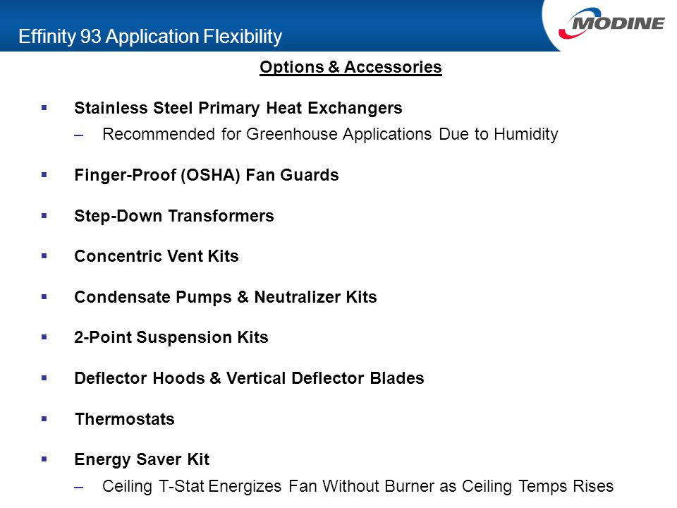 Effinity 93 Application Flexibility Options & Accessories  Stainless Steel Primary Heat Exchangers –Recommended for Greenhouse Applications Due to Humidity  Finger-Proof (OSHA) Fan Guards  Step-Down Transformers  Concentric Vent Kits  Condensate Pumps & Neutralizer Kits  2-Point Suspension Kits  Deflector Hoods & Vertical Deflector Blades  Thermostats  Energy Saver Kit –Ceiling T-Stat Energizes Fan Without Burner as Ceiling Temps Rises