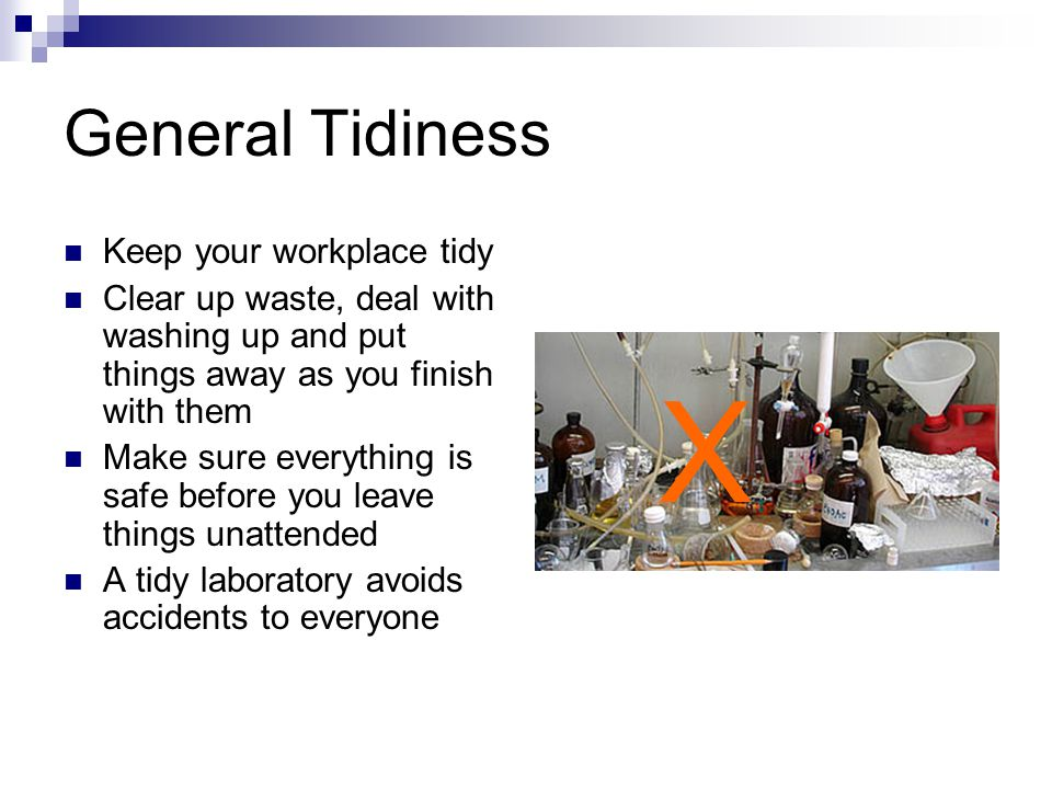 General Tidiness Keep your workplace tidy Clear up waste, deal with washing up and put things away as you finish with them Make sure everything is safe before you leave things unattended A tidy laboratory avoids accidents to everyone X
