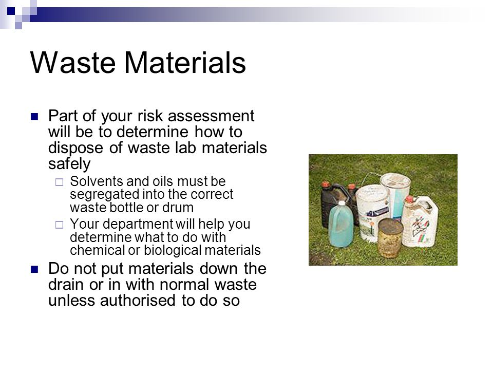 Waste Materials Part of your risk assessment will be to determine how to dispose of waste lab materials safely  Solvents and oils must be segregated into the correct waste bottle or drum  Your department will help you determine what to do with chemical or biological materials Do not put materials down the drain or in with normal waste unless authorised to do so