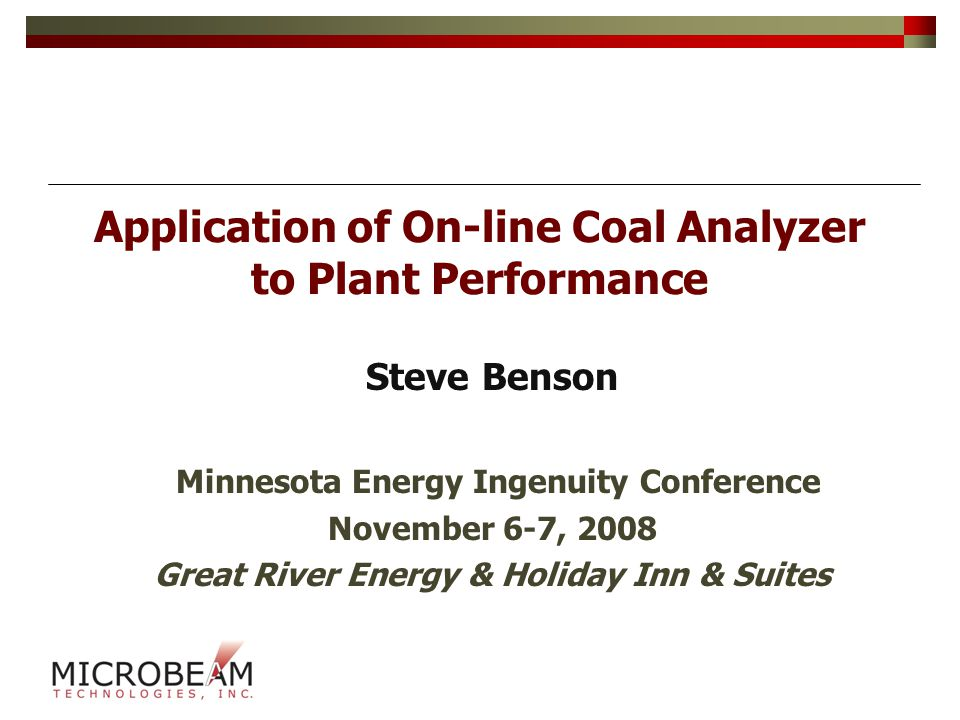 Application of On-line Coal Analyzer to Plant Performance Steve Benson Minnesota Energy Ingenuity Conference November 6-7, 2008 Great River Energy & Holiday Inn & Suites