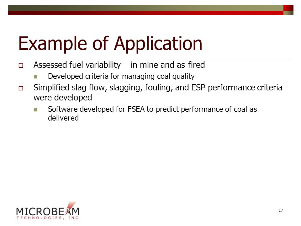 Example of Application  Assessed fuel variability – in mine and as-fired Developed criteria for managing coal quality  Simplified slag flow, slagging, fouling, and ESP performance criteria were developed Software developed for FSEA to predict performance of coal as delivered 17