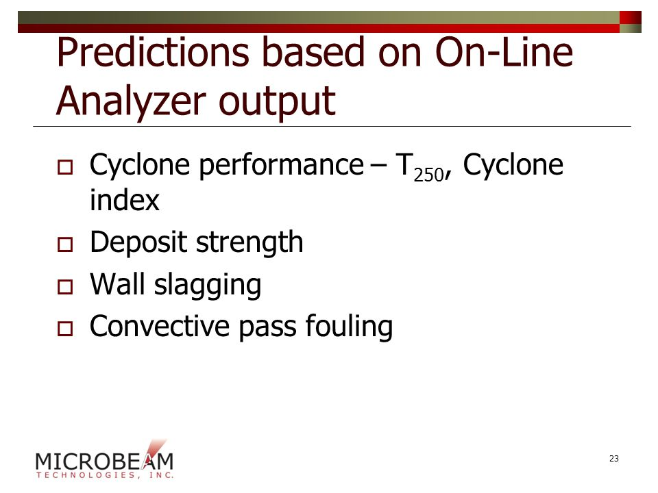 Predictions based on On-Line Analyzer output  Cyclone performance – T 250, Cyclone index  Deposit strength  Wall slagging  Convective pass fouling 23