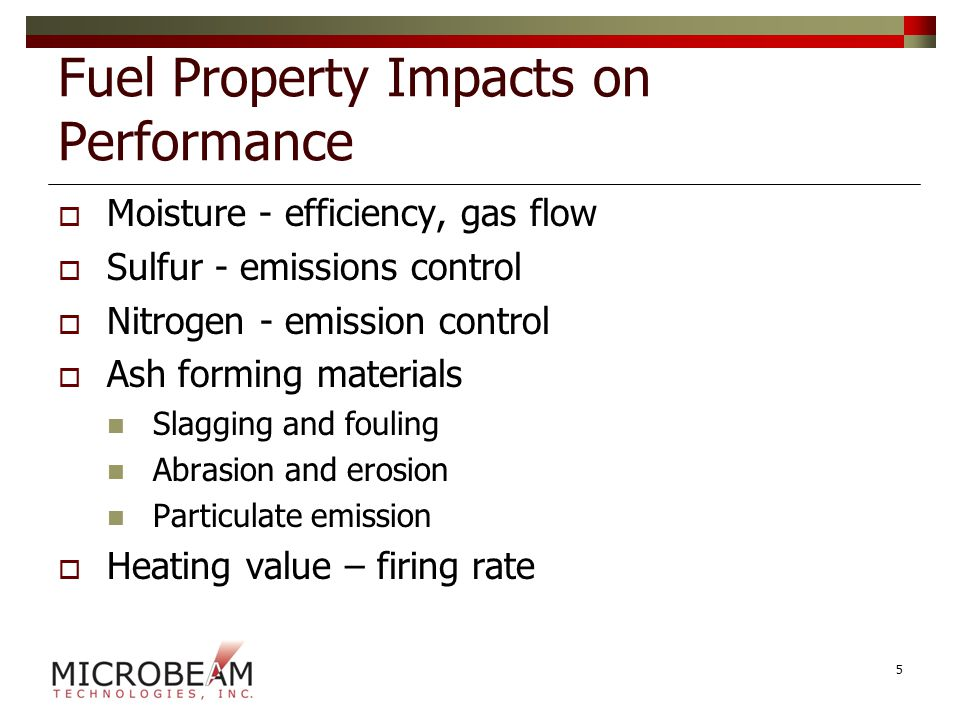 Fuel Property Impacts on Performance  Moisture - efficiency, gas flow  Sulfur - emissions control  Nitrogen - emission control  Ash forming materials Slagging and fouling Abrasion and erosion Particulate emission  Heating value – firing rate 5