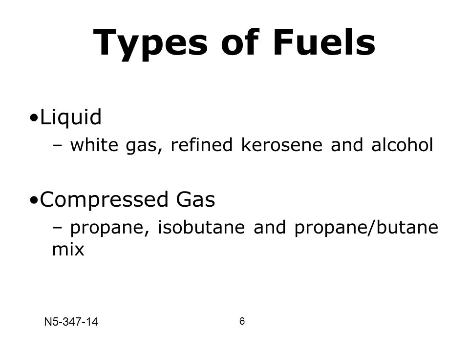 Types of Fuels Liquid – white gas, refined kerosene and alcohol Compressed Gas – propane, isobutane and propane/butane mix 6 N5-347-14