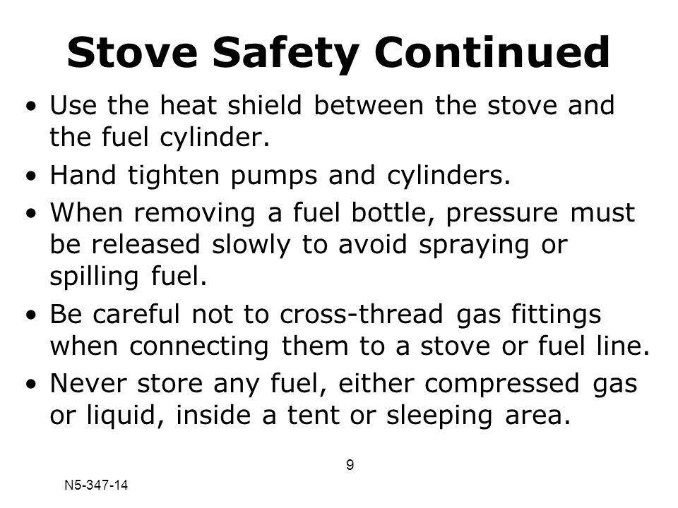 N5-347-14 Stove Safety Continued Use the heat shield between the stove and the fuel cylinder. Hand tighten pumps and cylinders. When removing a fuel b