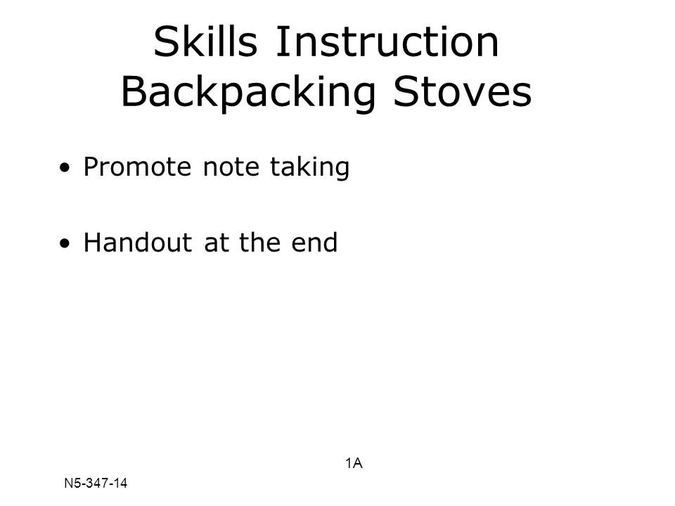 N5-347-14 1A Skills Instruction Backpacking Stoves Promote note taking Handout at the end