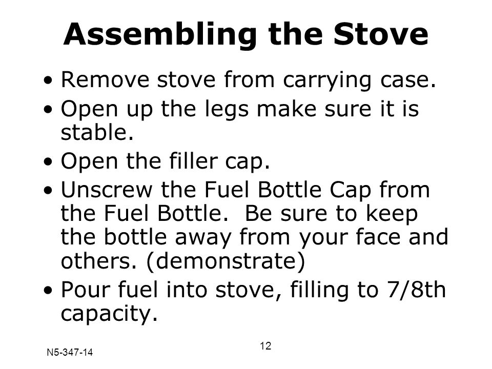 N5-347-14 Assembling the Stove Remove stove from carrying case. Open up the legs make sure it is stable. Open the filler cap. Unscrew the Fuel Bottle
