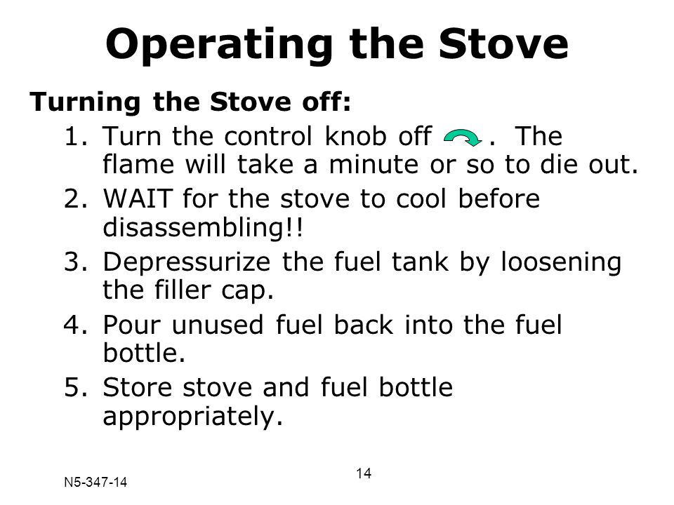 N5-347-14 Turning the Stove off: 1.Turn the control knob off. The flame will take a minute or so to die out. 2.WAIT for the stove to cool before disas