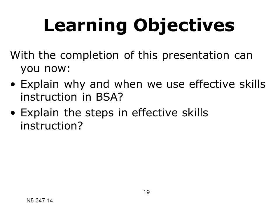 N5-347-14 Learning Objectives With the completion of this presentation can you now: Explain why and when we use effective skills instruction in BSA? E