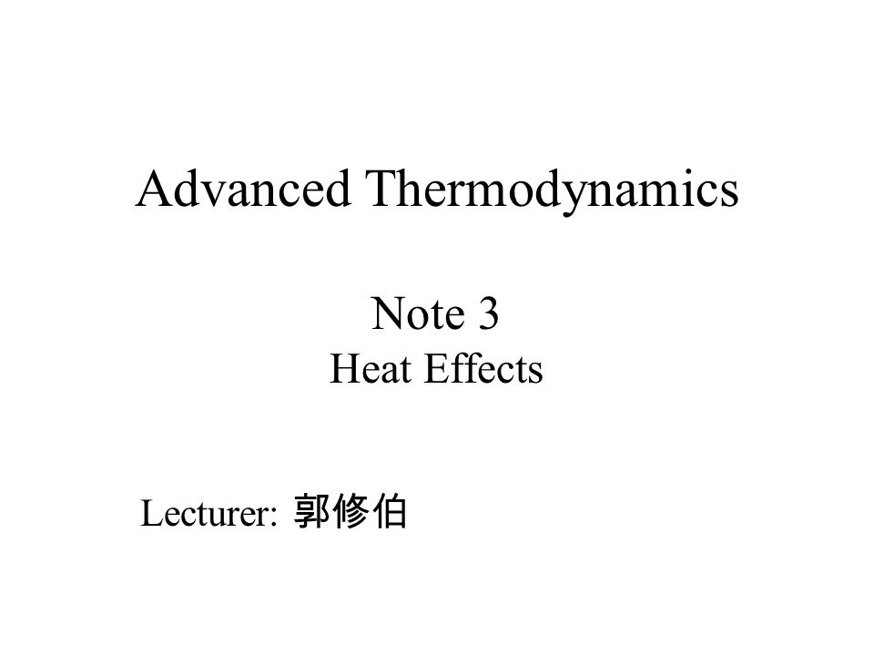Advanced Thermodynamics Note 3 Heat Effects Lecturer: 郭修伯