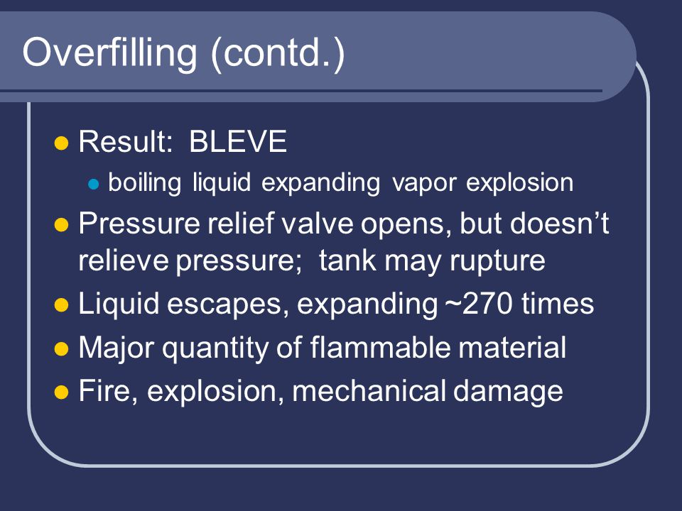 Overfilling (contd.) Result: BLEVE boiling liquid expanding vapor explosion Pressure relief valve opens, but doesn't relieve pressure; tank may rupture Liquid escapes, expanding ~270 times Major quantity of flammable material Fire, explosion, mechanical damage