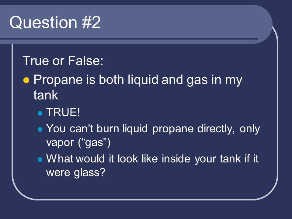 Question #3 True or False: Propane has a nasty smell FALSE.