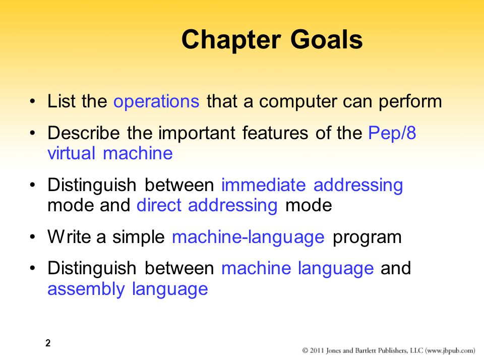 2 Chapter Goals List the operations that a computer can perform Describe the important features of the Pep/8 virtual machine Distinguish between immediate addressing mode and direct addressing mode Write a simple machine-language program Distinguish between machine language and assembly language