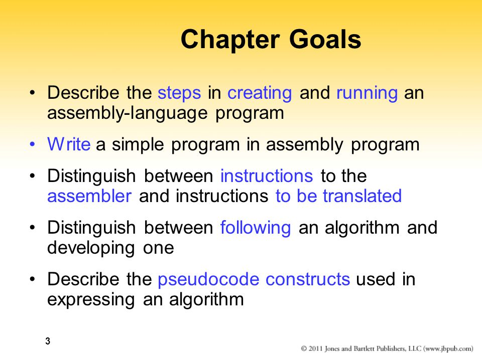 3 Chapter Goals Describe the steps in creating and running an assembly-language program Write a simple program in assembly program Distinguish between instructions to the assembler and instructions to be translated Distinguish between following an algorithm and developing one Describe the pseudocode constructs used in expressing an algorithm
