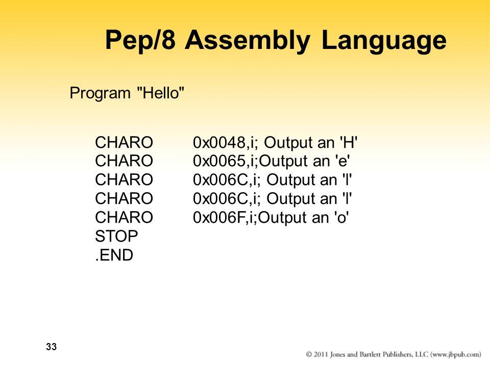33 Pep/8 Assembly Language Program Hello CHARO0x0048,i; Output an H CHARO0x0065,i;Output an e CHARO0x006C,i; Output an l CHARO0x006F,i;Output an o STOP.END