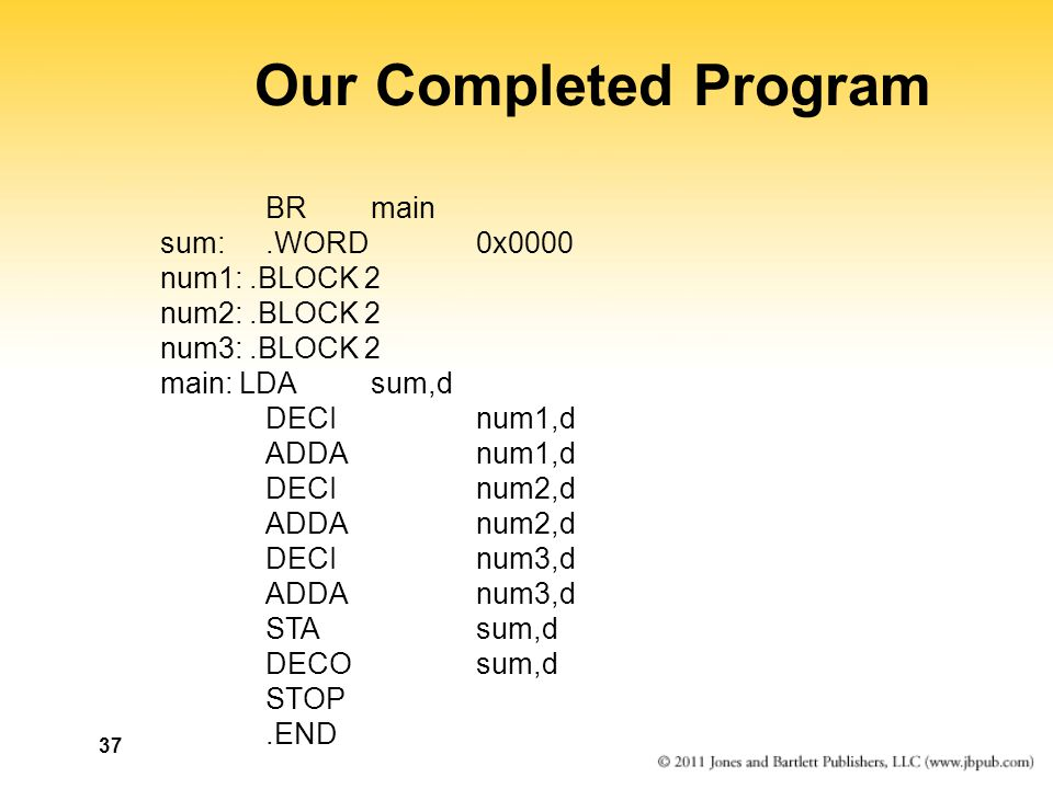 37 Our Completed Program BR main sum:.WORD 0x0000 num1:.BLOCK 2 num2:.BLOCK 2 num3:.BLOCK 2 main: LDA sum,d DECI num1,d ADDA num1,d DECI num2,d ADDA num2,d DECI num3,d ADDA num3,d STA sum,d DECO sum,d STOP.END