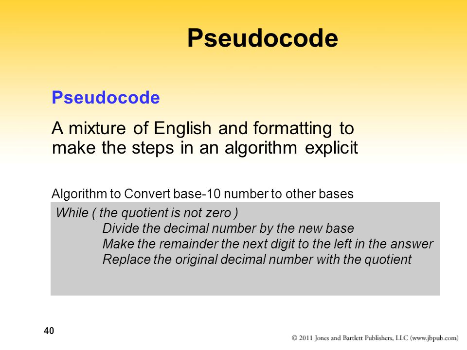 40 Pseudocode A mixture of English and formatting to make the steps in an algorithm explicit Algorithm to Convert base-10 number to other bases While ( the quotient is not zero ) Divide the decimal number by the new base Make the remainder the next digit to the left in the answer Replace the original decimal number with the quotient