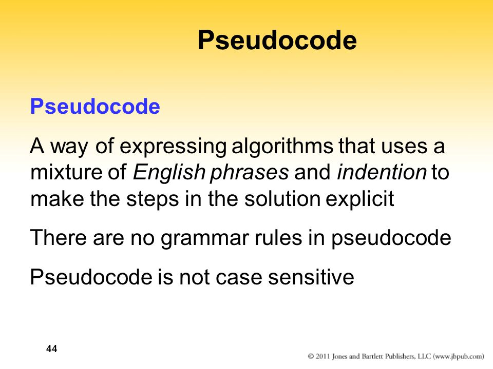 44 Pseudocode A way of expressing algorithms that uses a mixture of English phrases and indention to make the steps in the solution explicit There are no grammar rules in pseudocode Pseudocode is not case sensitive