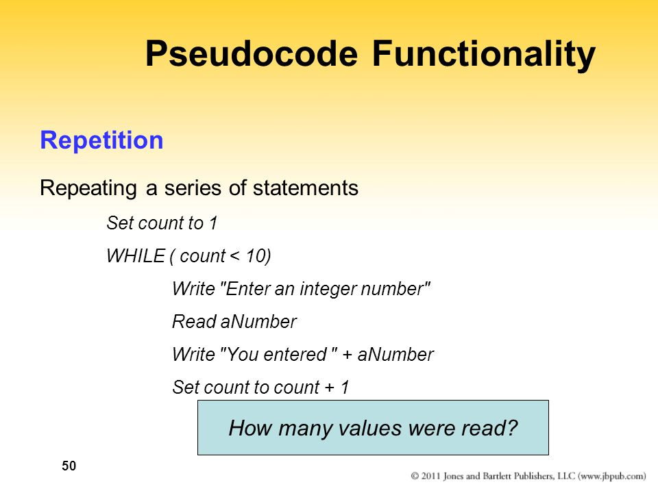 50 Pseudocode Functionality Repetition Repeating a series of statements Set count to 1 WHILE ( count < 10) Write Enter an integer number Read aNumber Write You entered + aNumber Set count to count + 1 How many values were read