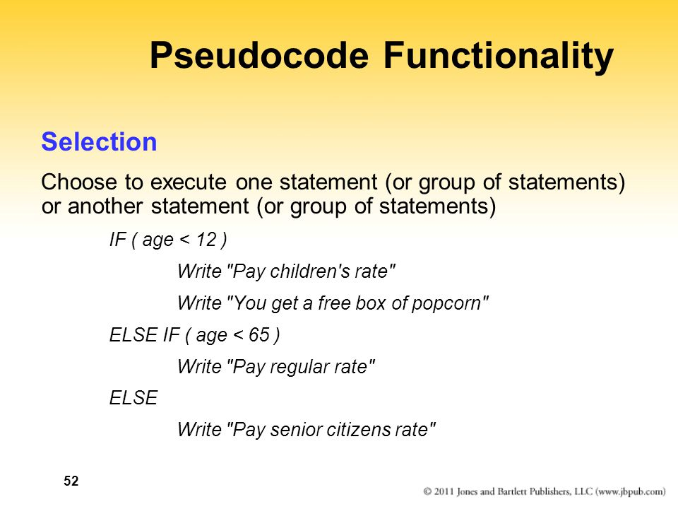 52 Pseudocode Functionality Selection Choose to execute one statement (or group of statements) or another statement (or group of statements) IF ( age < 12 ) Write Pay children s rate Write You get a free box of popcorn ELSE IF ( age < 65 ) Write Pay regular rate ELSE Write Pay senior citizens rate