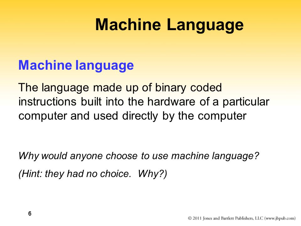 6 Machine Language Machine language The language made up of binary coded instructions built into the hardware of a particular computer and used directly by the computer Why would anyone choose to use machine language.