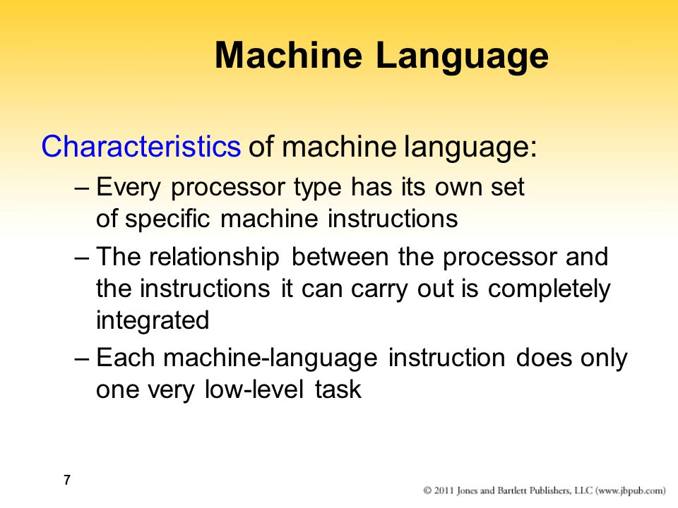 7 Machine Language Characteristics of machine language: –Every processor type has its own set of specific machine instructions –The relationship between the processor and the instructions it can carry out is completely integrated –Each machine-language instruction does only one very low-level task