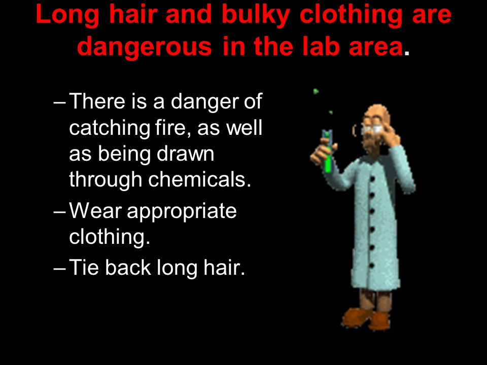 Long hair and bulky clothing are dangerous in the lab area.