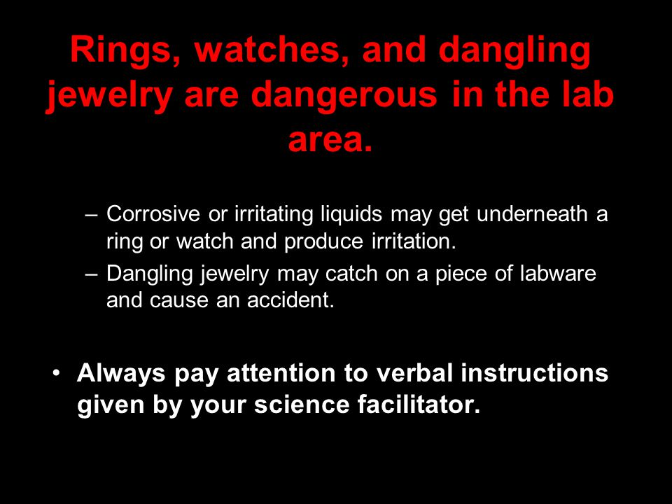 Rings, watches, and dangling jewelry are dangerous in the lab area.