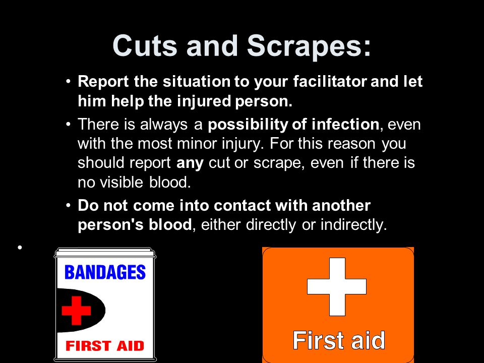 Cuts and Scrapes: Report the situation to your facilitator and let him help the injured person.