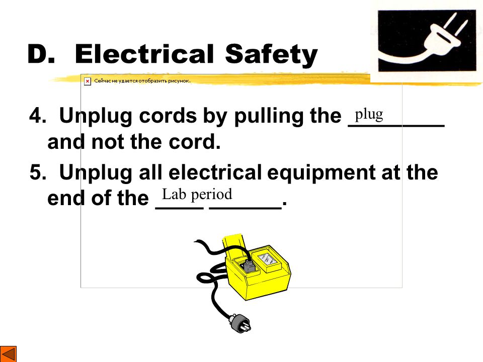 D. Electrical Safety 1. Lay electrical cords where no one can trip on them or get _______ in them. 2. Be sure your hands and your lab area are _______
