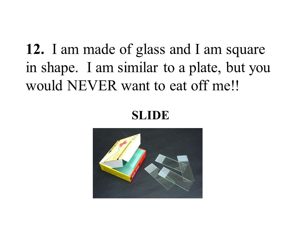 12. I am made of glass and I am square in shape. I am similar to a plate, but you would NEVER want to eat off me!! SLIDE