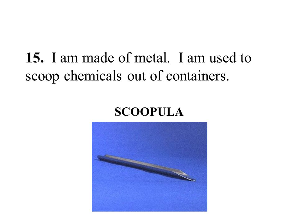 15. I am made of metal. I am used to scoop chemicals out of containers. SCOOPULA