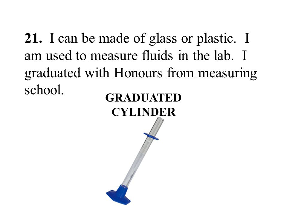 21. I can be made of glass or plastic. I am used to measure fluids in the lab. I graduated with Honours from measuring school. GRADUATED CYLINDER