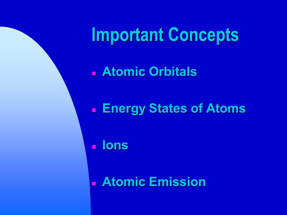 Important Concepts n Atomic Orbitals n Energy States of Atoms n Ions n Atomic Emission