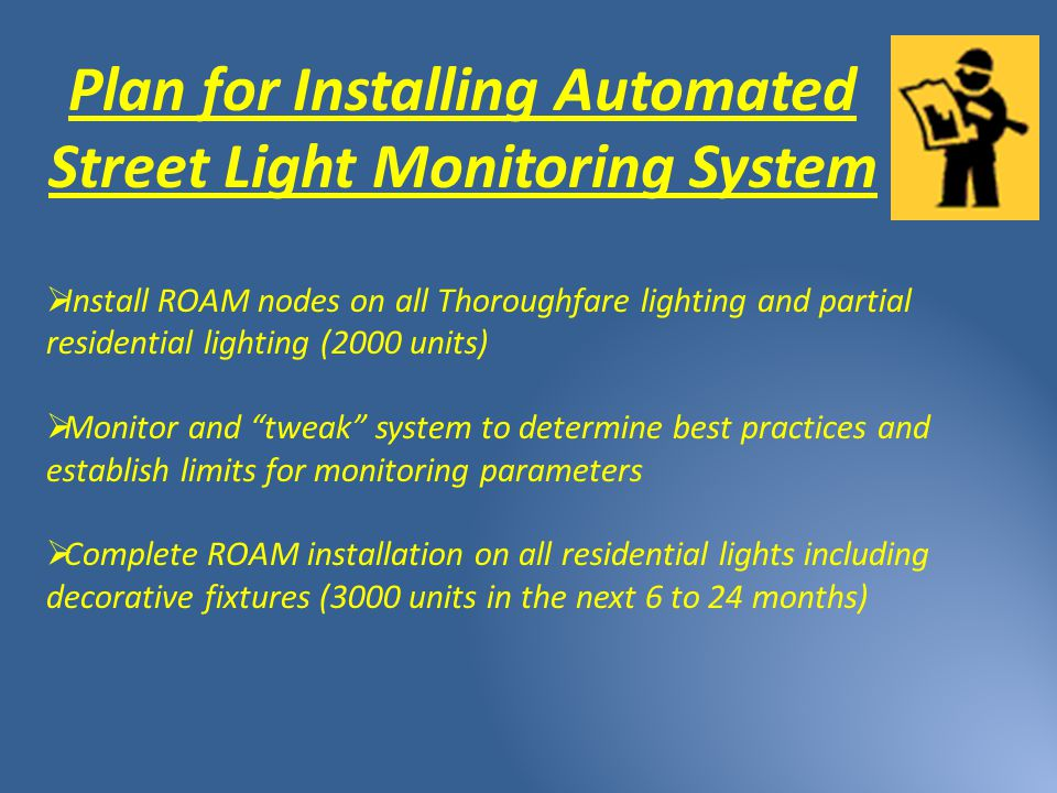 Plan for Installing Automated Street Light Monitoring System  Install ROAM nodes on all Thoroughfare lighting and partial residential lighting (2000 units)  Monitor and tweak system to determine best practices and establish limits for monitoring parameters  Complete ROAM installation on all residential lights including decorative fixtures (3000 units in the next 6 to 24 months)