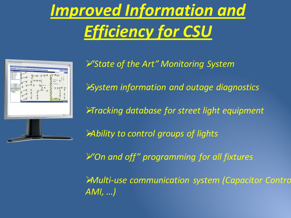 Improved Information and Efficiency for CSU  State of the Art Monitoring System  System information and outage diagnostics  Tracking database for street light equipment  Ability to control groups of lights  On and off programming for all fixtures  Multi-use communication system (Capacitor Controls, AMI, …)