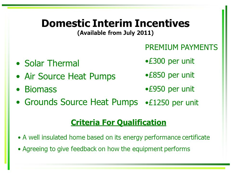 Domestic Interim Incentives (Available from July 2011) Solar Thermal Air Source Heat Pumps Biomass Grounds Source Heat Pumps PREMIUM PAYMENTS £300 per unit £850 per unit £950 per unit £1250 per unit Criteria For Qualification A well insulated home based on its energy performance certificate Agreeing to give feedback on how the equipment performs