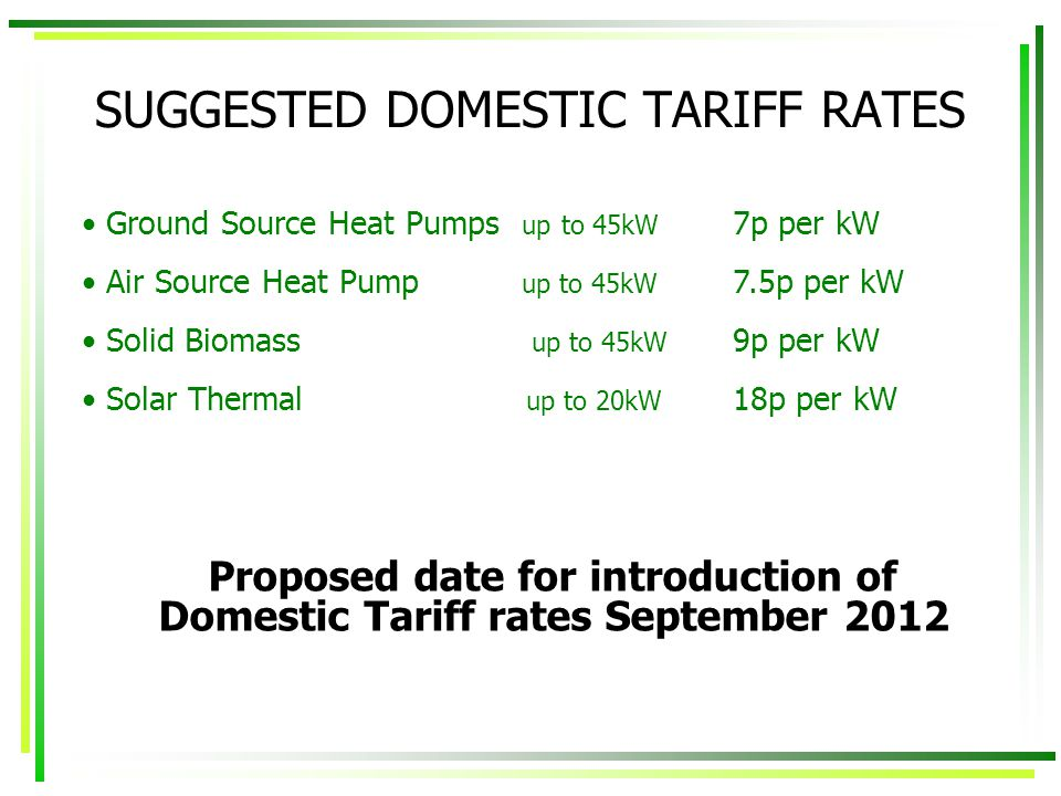 SUGGESTED DOMESTIC TARIFF RATES Proposed date for introduction of Domestic Tariff rates September 2012 Ground Source Heat Pumps up to 45kW Air Source Heat Pump up to 45kW Solid Biomass up to 45kW Solar Thermal up to 20kW 7p per kW 7.5p per kW 9p per kW 18p per kW