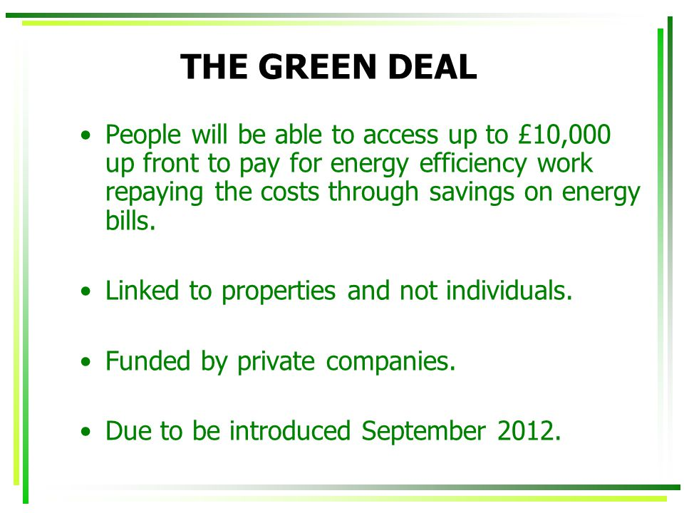 THE GREEN DEAL People will be able to access up to £10,000 up front to pay for energy efficiency work repaying the costs through savings on energy bills.
