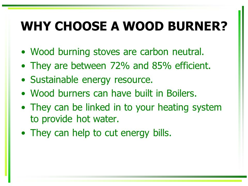 WHY CHOOSE A WOOD BURNER? Wood burning stoves are carbon neutral. They are between 72% and 85% efficient. Sustainable energy resource. Wood burners ca